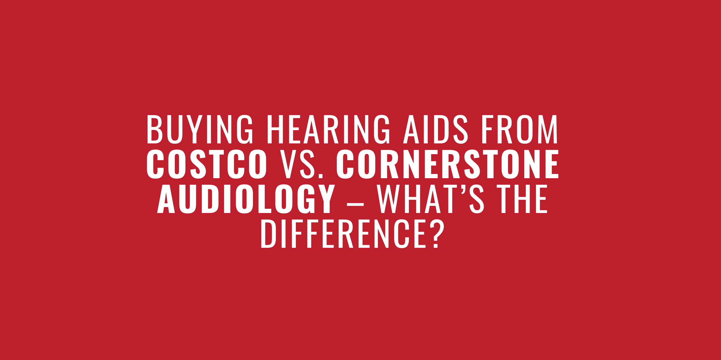 Buying Hearing Aids from Costco Vs. Cornerstone Audiology – What's the Difference?