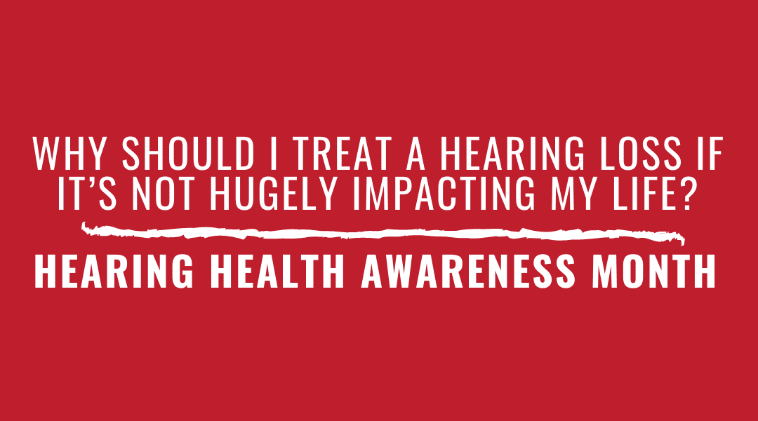 Why Should I Treat A Hearing Loss If It's Not Hugely Impacting My Life? | Hearing Health Awareness Month