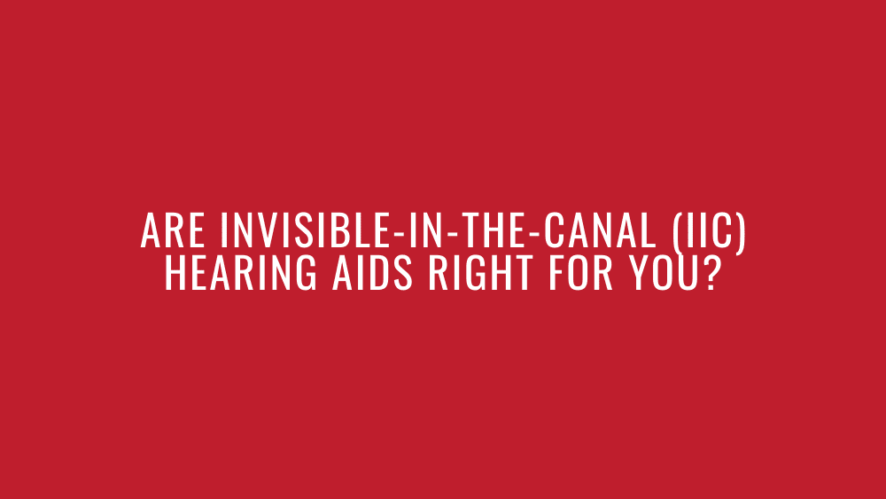 Are Invisible-In-the-Canal (IIC) Hearing Aids Right for You?